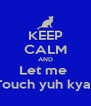 KEEP CALM AND Let me  Touch yuh kyat - Personalised Poster A4 size