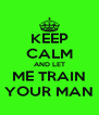 KEEP CALM AND LET ME TRAIN YOUR MAN - Personalised Poster A4 size
