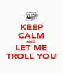 KEEP CALM AND LET ME TROLL YOU - Personalised Poster A4 size