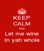 KEEP CALM AND Let me wine In yah whole - Personalised Poster A4 size