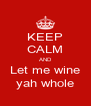 KEEP CALM AND Let me wine yah whole - Personalised Poster A4 size