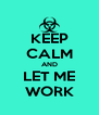 KEEP CALM AND LET ME WORK - Personalised Poster A4 size