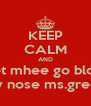 KEEP CALM AND Let mhee go blow My nose ms.green - Personalised Poster A4 size