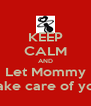 KEEP CALM AND Let Mommy Take care of you - Personalised Poster A4 size