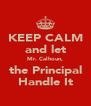 KEEP CALM and let Mr. Calhoun, the Principal Handle It - Personalised Poster A4 size