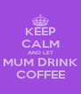 KEEP CALM AND LET MUM DRINK COFFEE - Personalised Poster A4 size