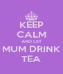 KEEP CALM AND LET MUM DRINK TEA - Personalised Poster A4 size