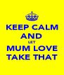 KEEP CALM AND LET MUM LOVE TAKE THAT - Personalised Poster A4 size