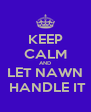 KEEP CALM AND LET NAWN  HANDLE IT - Personalised Poster A4 size