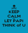 KEEP CALM and LET PAPI THINK of U - Personalised Poster A4 size