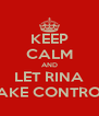 KEEP CALM AND LET RINA TAKE CONTROL - Personalised Poster A4 size