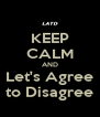 KEEP CALM AND Let's Agree to Disagree - Personalised Poster A4 size