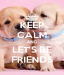 KEEP CALM AND LET'S BE FRIENDS - Personalised Poster A4 size