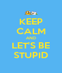 KEEP CALM AND LET'S BE STUPID - Personalised Poster A4 size