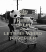 KEEP CALM AND LET'S BE WEIRD TOGETHER - Personalised Poster A4 size