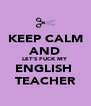 KEEP CALM AND LET'S FUCK MY  ENGLISH  TEACHER - Personalised Poster A4 size