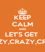 KEEP CALM AND LET'S GET  CRAZY,CRAZY,CRAZY - Personalised Poster A4 size