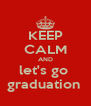 KEEP CALM AND let's go  graduation  - Personalised Poster A4 size