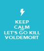 KEEP CALM AND LET'S GO KILL VOLDEMORT - Personalised Poster A4 size