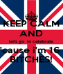 KEEP CALM AND let's go  to celebrate 'cause i'm 16  BITCHES! - Personalised Poster A4 size