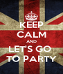 KEEP CALM AND LET'S GO  TO PARTY - Personalised Poster A4 size