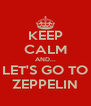 KEEP CALM AND... LET'S GO TO ZEPPELIN - Personalised Poster A4 size