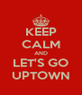 KEEP CALM AND LET'S GO UPTOWN - Personalised Poster A4 size