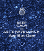 KEEP CALM AND LET'S HAVE LUNCH Aug 18 at 12pm - Personalised Poster A4 size