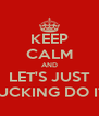 KEEP CALM AND LET'S JUST FUCKING DO IT! - Personalised Poster A4 size