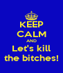 KEEP CALM AND Let's kill the bitches! - Personalised Poster A4 size
