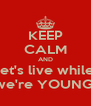 KEEP CALM AND let's live while we're YOUNG! - Personalised Poster A4 size