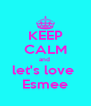 KEEP CALM and  let's love  Esmee - Personalised Poster A4 size