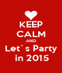 KEEP CALM AND Let`s Party  in 2015 - Personalised Poster A4 size