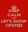 KEEP CALM AND LET'S SHOW OFSTED - Personalised Poster A4 size