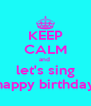 KEEP CALM and  let's sing happy birthday - Personalised Poster A4 size