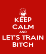 KEEP CALM AND LET'S TRAIN BITCH - Personalised Poster A4 size