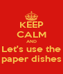 KEEP CALM AND Let's use the paper dishes - Personalised Poster A4 size