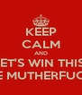 KEEP CALM AND LET'S WIN THIS  GAME MUTHERFUCKERS - Personalised Poster A4 size