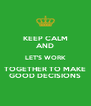 KEEP CALM AND LET'S WORK TOGETHER TO MAKE  GOOD DECISIONS  - Personalised Poster A4 size