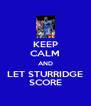 KEEP CALM AND LET STURRIDGE SCORE - Personalised Poster A4 size