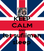 KEEP CALM AND let sufiiman sleep - Personalised Poster A4 size