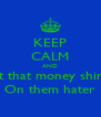 KEEP CALM AND let that money shine On them hater - Personalised Poster A4 size