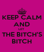 KEEP CALM AND LET  THE BITCH'S BITCH - Personalised Poster A4 size