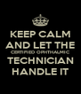 KEEP CALM AND LET THE CERTIFIED OPHTHALMIC TECHNICIAN HANDLE IT - Personalised Poster A4 size