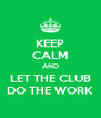 KEEP CALM AND LET THE CLUB DO THE WORK - Personalised Poster A4 size