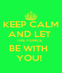 KEEP CALM AND LET  THE FORCE   BE WITH   YOU!  - Personalised Poster A4 size