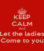 KEEP CALM And Let the ladies Come to you - Personalised Poster A4 size