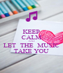 KEEP CALM AND LET  THE  MUSIC TAKE YOU - Personalised Poster A4 size