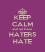 KEEP CALM and let these HATERS HATE - Personalised Poster A4 size