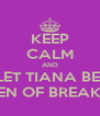 KEEP CALM AND LET TIANA BE  QUEEN OF BREAK UPS - Personalised Poster A4 size